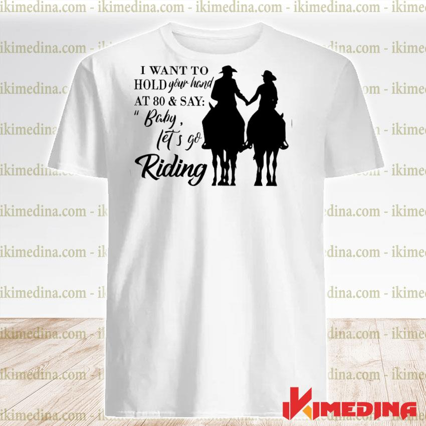 Official i want to hold your hand at 80 and say baby let's go riding shirt