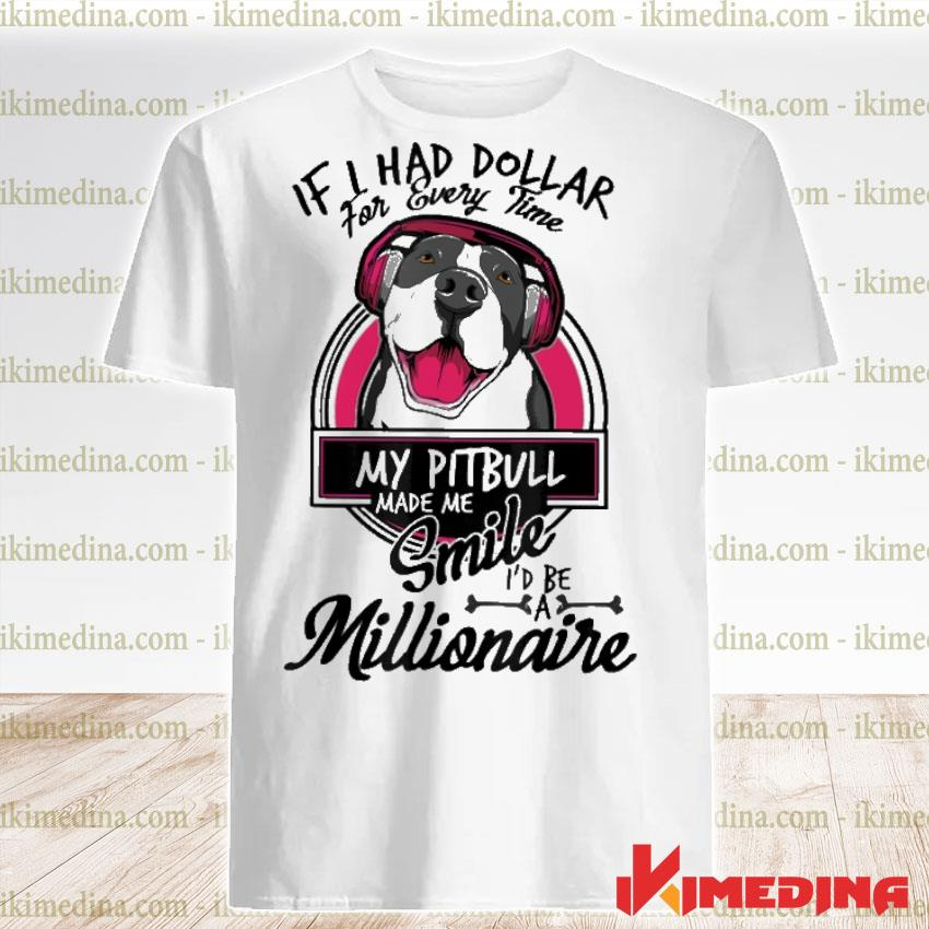Official if i have dollar for every time my pitbull made me smile i'd be millionaire shirt