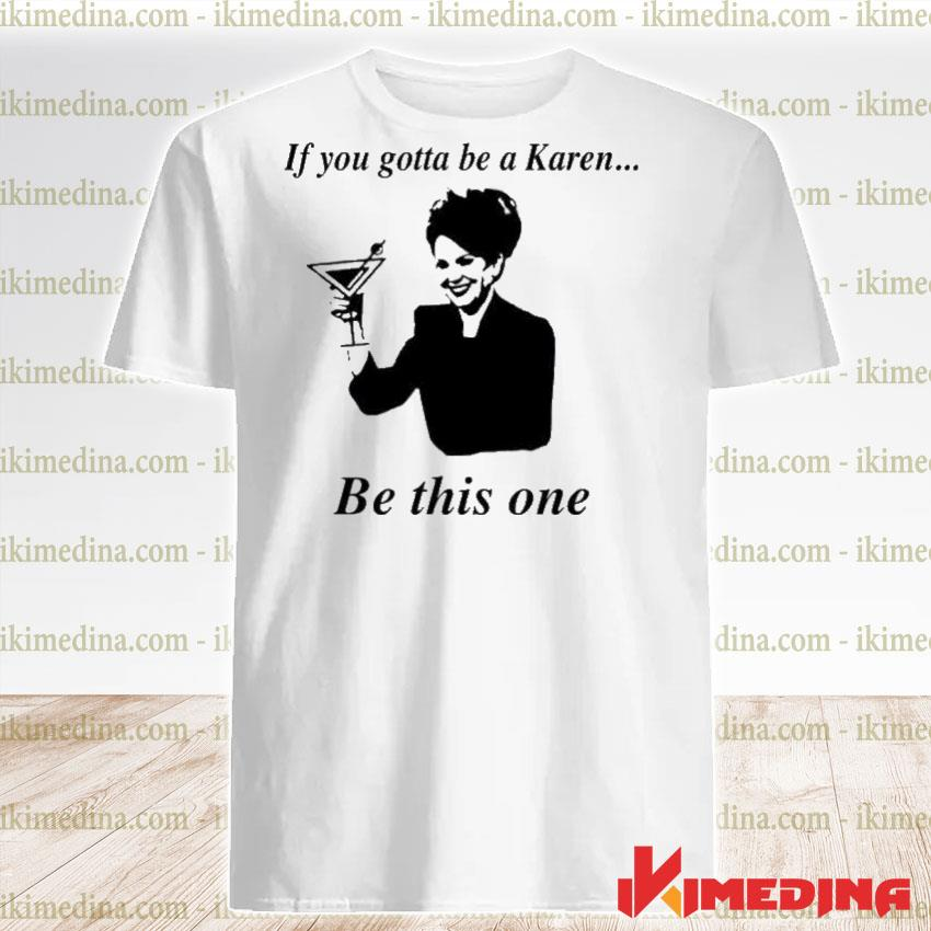 Official if you gotta be a karen be this one shirt
