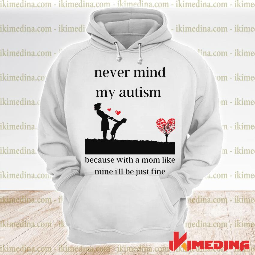Official never mind my autism because with a mom like mine i'll be just fine s premium hoodie