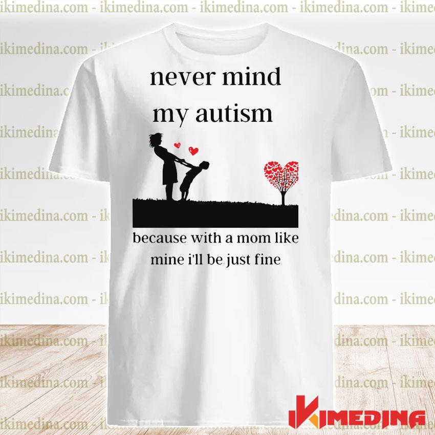 Official never mind my autism because with a mom like mine i'll be just fine shirt