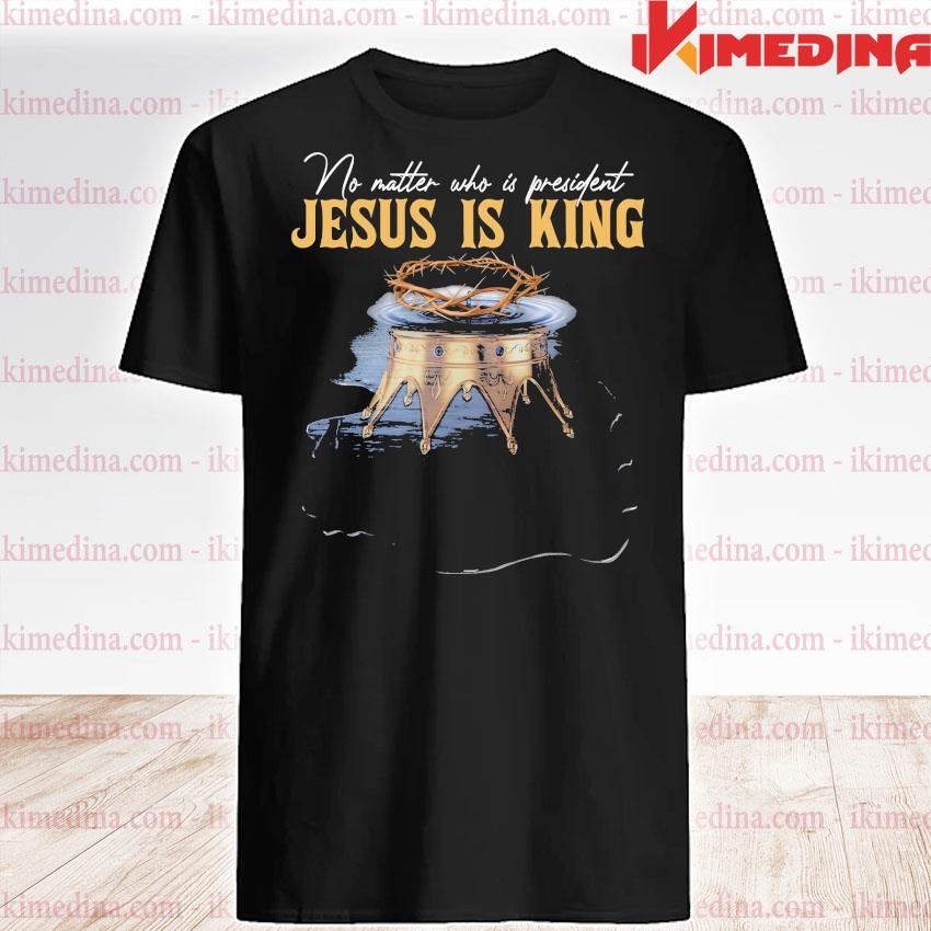 Official no matter who is president jesus is king shirt