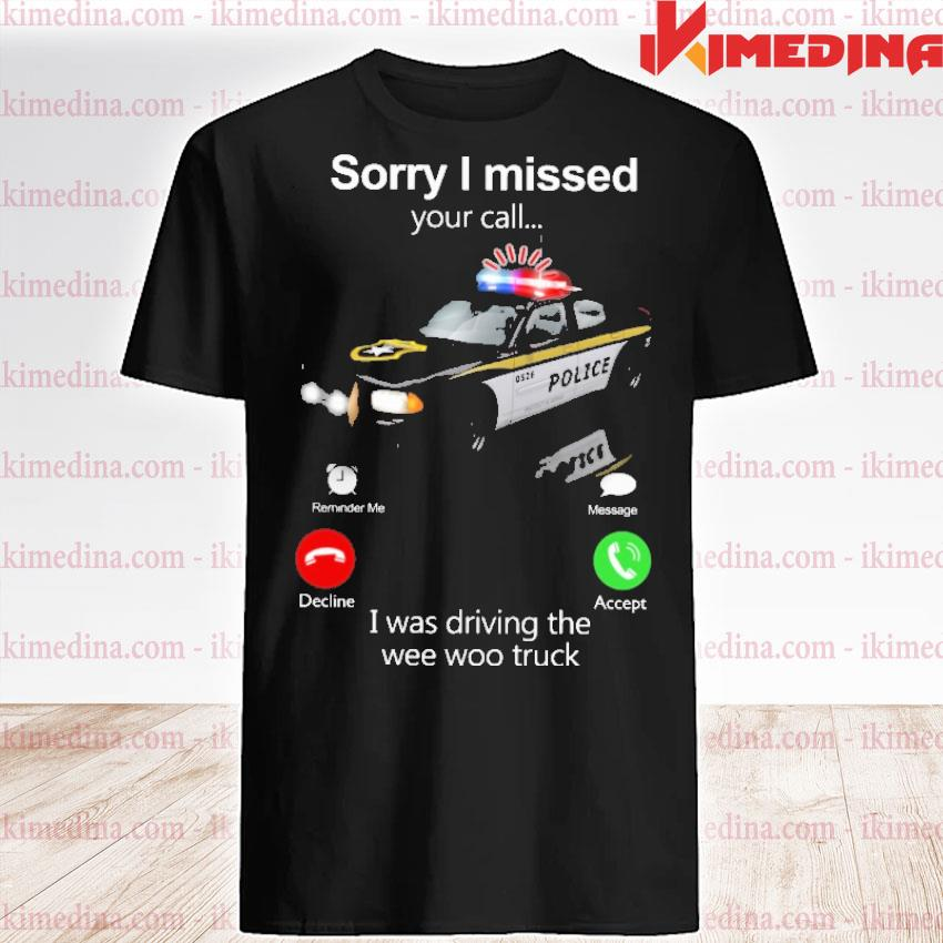 Official police sorry i missed your i was driving the wee woo truck shirt