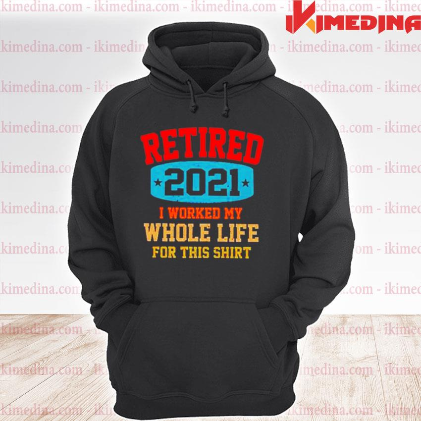 Official retired 2021 i worked my whole life for this s premium hoodie