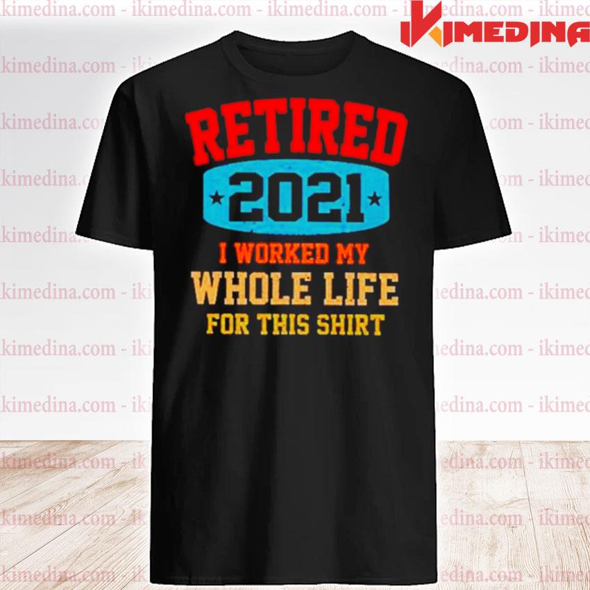 Official retired 2021 i worked my whole life for this shirt