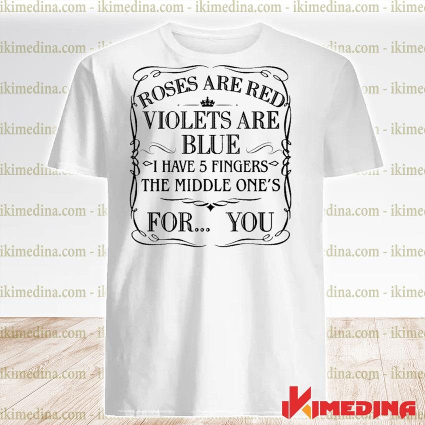 Official roses are red violets are blue i have 5 fingers the middle ones for you shirt