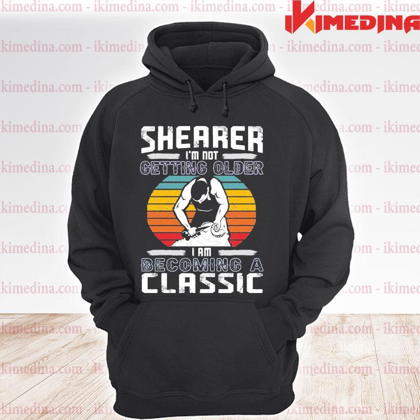 Official shearer im not getting older i am becoming a classic s premium hoodie