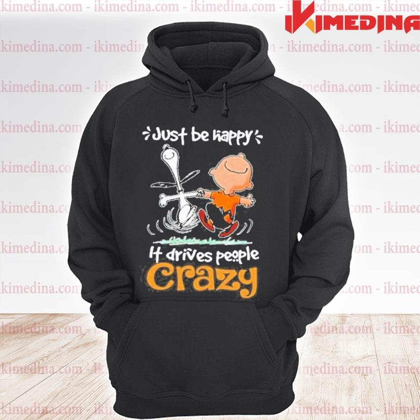Official snoopy and charlie brown just be happy it drives people crazy s premium hoodie