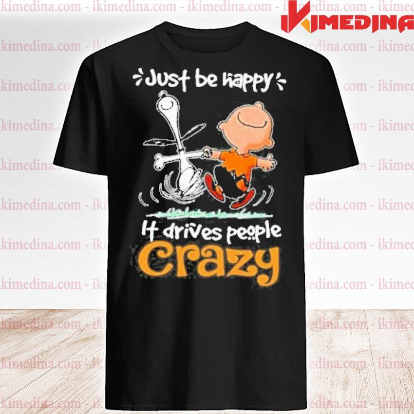 Official snoopy and charlie brown just be happy it drives people crazy shirt