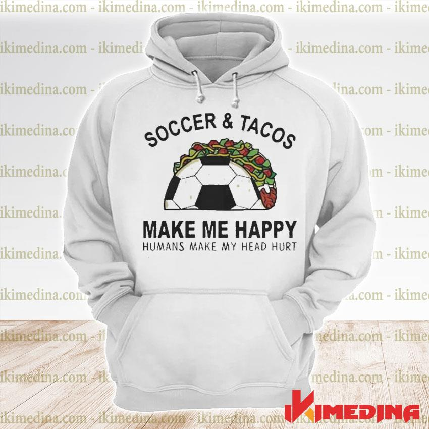 Official soccer and tacos make me happy humans make my head hurt s premium hoodie