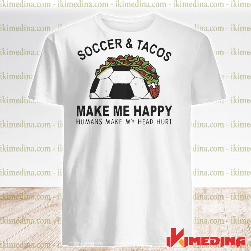 Official soccer and tacos make me happy humans make my head hurt shirt