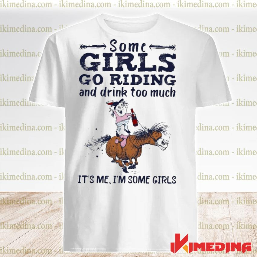 Official some girls go riding and drink too much it's me i'm some girls shirt