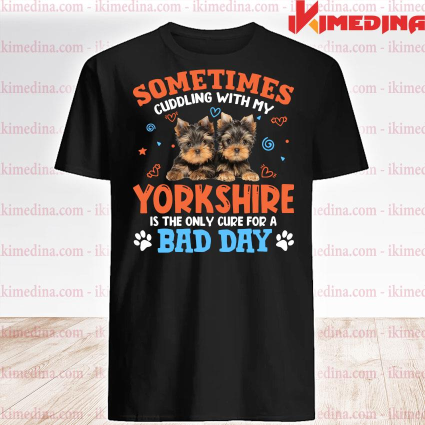 Official sometimes cuddling with my yorkshire is the only cure for a bad day shirt