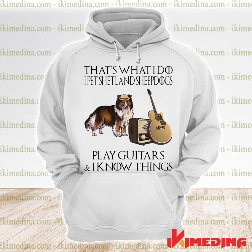 Official that's what i do i pet shetland sheepdogs play guitars and i know things s premium hoodie