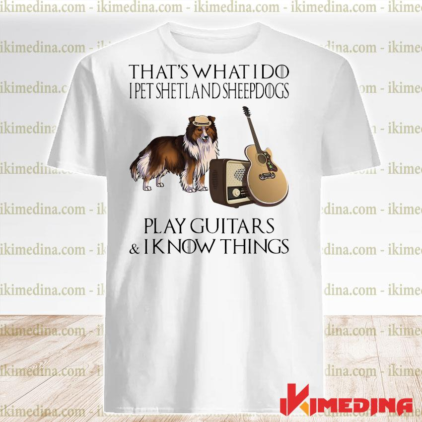 Official that's what i do i pet shetland sheepdogs play guitars and i know things shirt