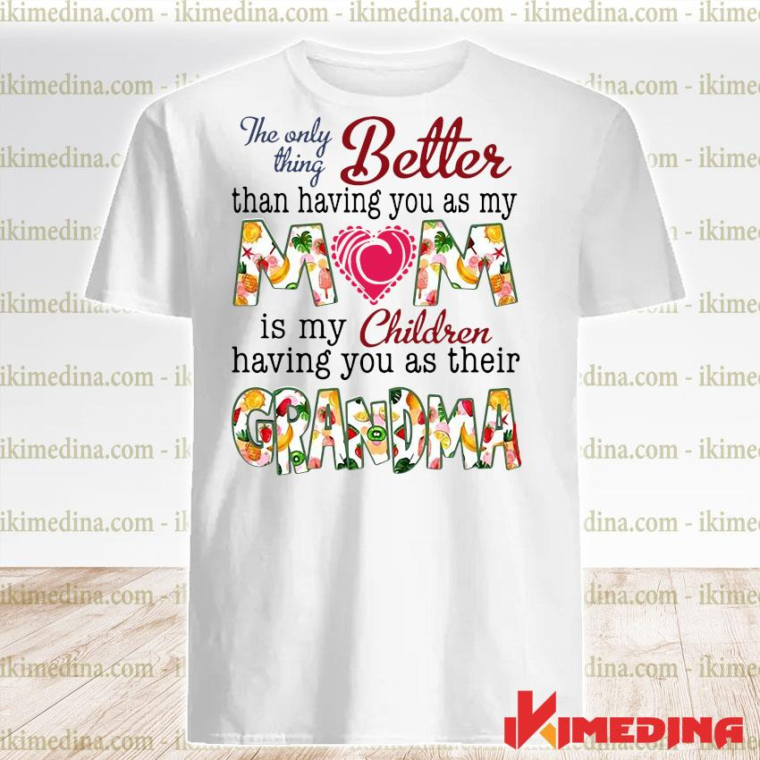 Official the only thing better than having you as my mom is my children shirt