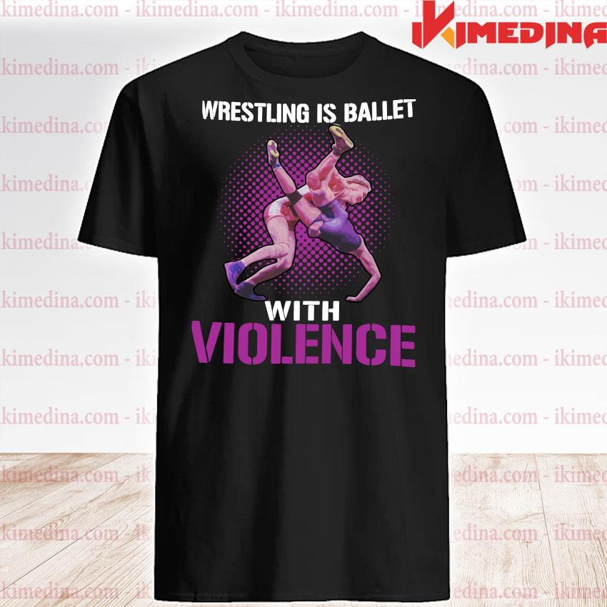 Official wrestling is ballet with violence shirt