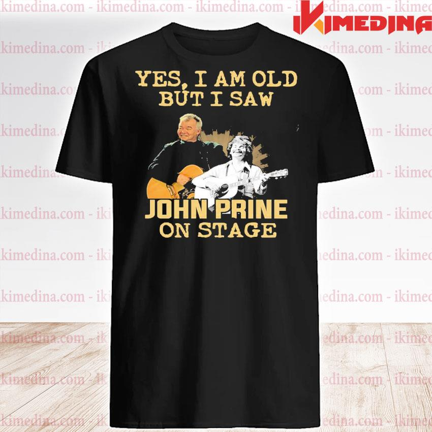Official yes i am old but i saw john prine on stage shirt