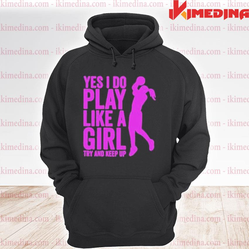 Official yes i do play like a girl try and keep up 2021 s premium hoodie