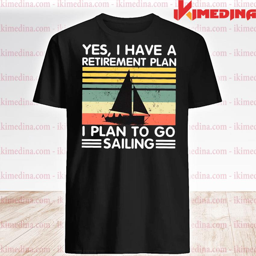 Official yes i have a retirement plan i plan to go sailing vintage shirt