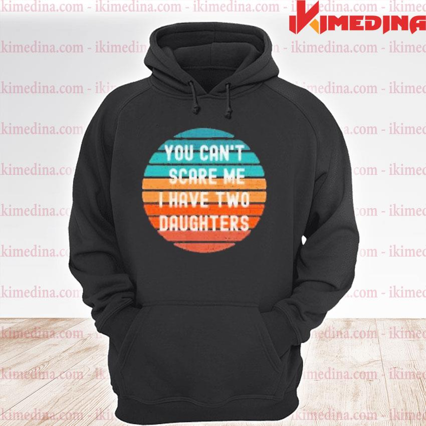 Official you can't scare me i have two daughters vintage s premium hoodie