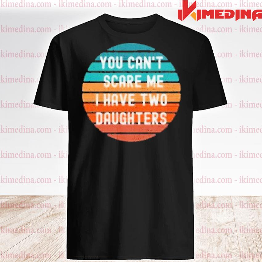 Official you can't scare me i have two daughters vintage shirt
