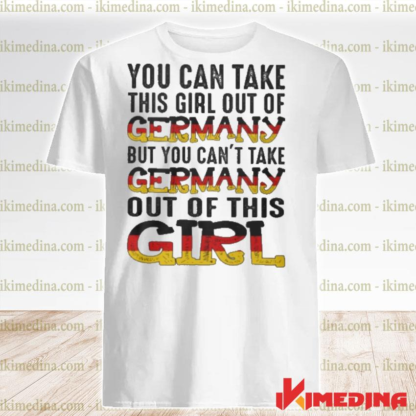 Official you can take this girl out of germany but you can't take germany out of this girl shirt
