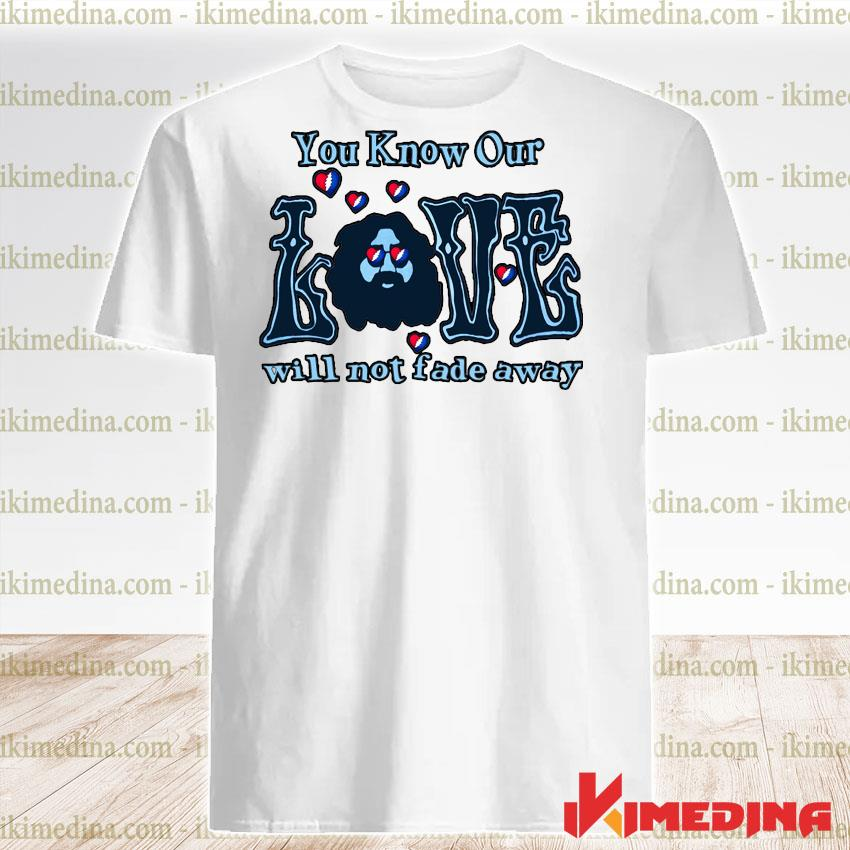 Official you know our love will not fade away shirt